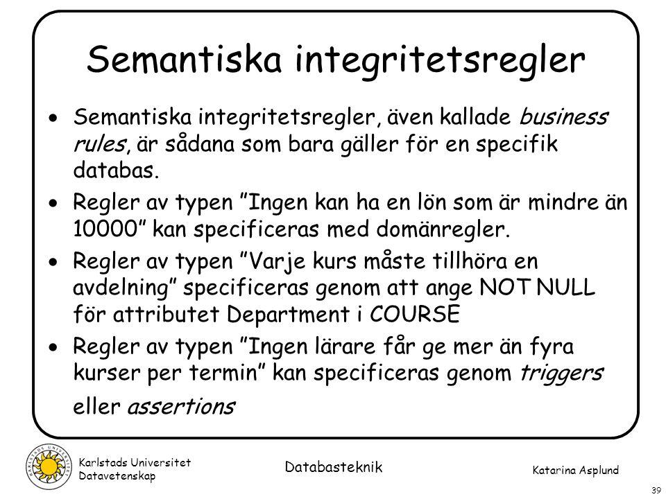 Katarina Asplund Karlstads Universitet Datavetenskap 39 Databasteknik Semantiska integritetsregler  Semantiska integritetsregler, även kallade busine