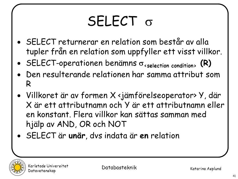 Katarina Asplund Karlstads Universitet Datavetenskap 41 Databasteknik SELECT   SELECT returnerar en relation som består av alla tupler från en relat