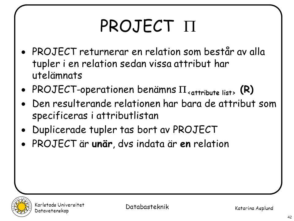 Katarina Asplund Karlstads Universitet Datavetenskap 42 Databasteknik PROJECT   PROJECT returnerar en relation som består av alla tupler i en relati