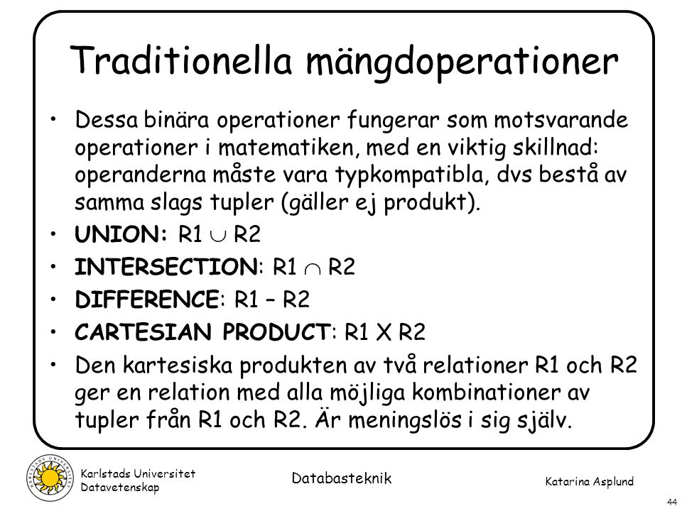 Katarina Asplund Karlstads Universitet Datavetenskap 44 Databasteknik Traditionella mängdoperationer Dessa binära operationer fungerar som motsvarande