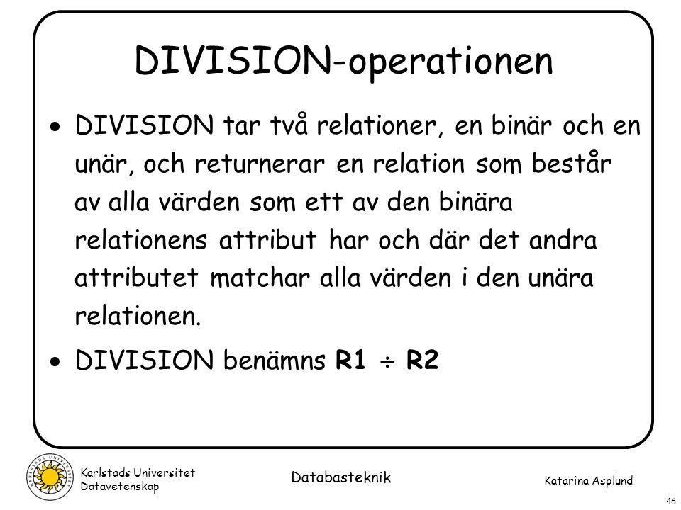 Katarina Asplund Karlstads Universitet Datavetenskap 46 Databasteknik DIVISION-operationen  DIVISION tar två relationer, en binär och en unär, och re