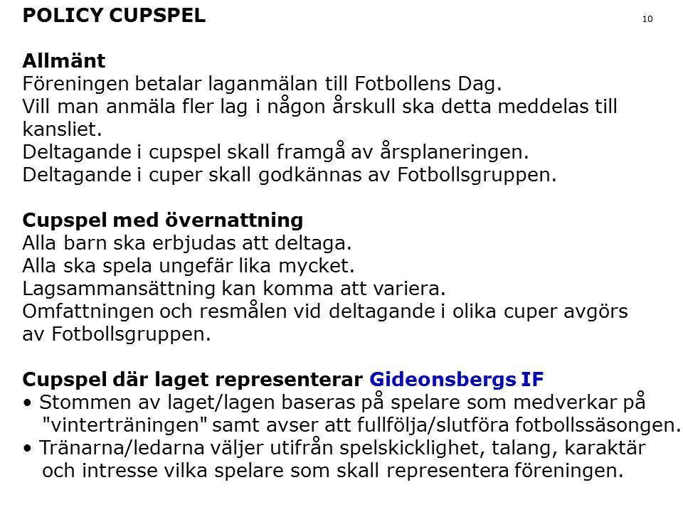 POLICY CUPSPEL 10 Allmänt Föreningen betalar laganmälan till Fotbollens Dag. Vill man anmäla fler lag i någon årskull ska detta meddelas till kansliet