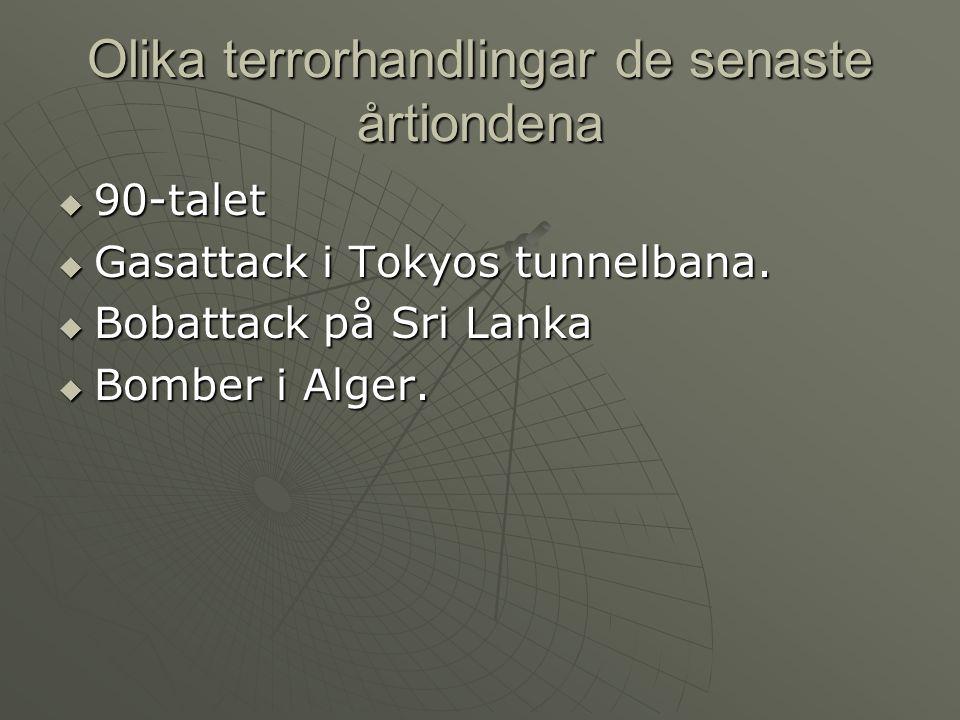 Olika terrorhandlingar de senaste årtiondena  90-talet  Gasattack i Tokyos tunnelbana.  Bobattack på Sri Lanka  Bomber i Alger.