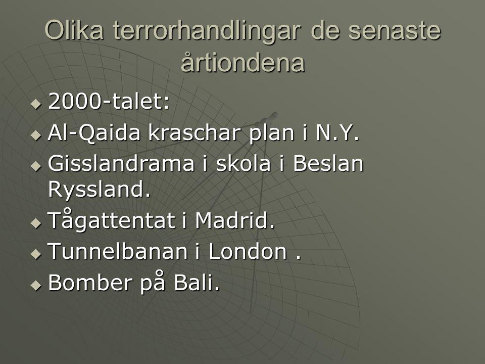 Olika terrorhandlingar de senaste årtiondena  2000-talet:  Al-Qaida kraschar plan i N.Y.  Gisslandrama i skola i Beslan Ryssland.  Tågattentat i M