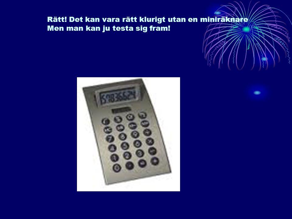 Rätt! Det kan vara rätt klurigt utan en miniräknare Men man kan ju testa sig fram!