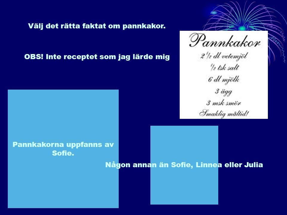 Välj det rätta faktat om pannkakor. Pannkakorna uppfanns av Sofie. Någon annan än Sofie, Linnea eller Julia OBS! Inte receptet som jag lärde mig