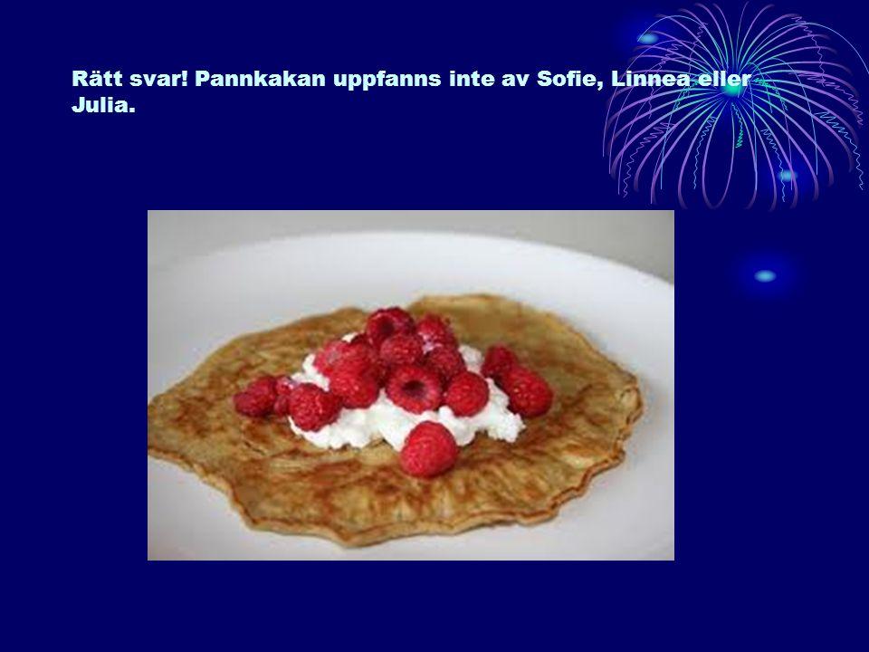 Rätt svar! Pannkakan uppfanns inte av Sofie, Linnea eller Julia.