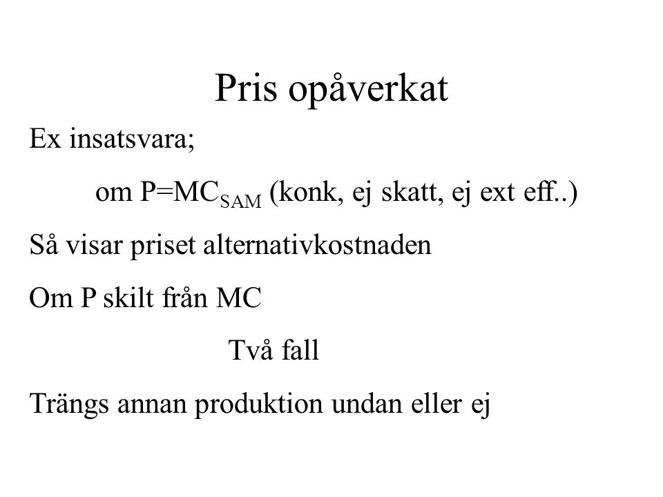 Pris opåverkat Ex insatsvara; om P=MC SAM (konk, ej skatt, ej ext eff..) Så visar priset alternativkostnaden Om P skilt från MC Två fall Trängs annan produktion undan eller ej
