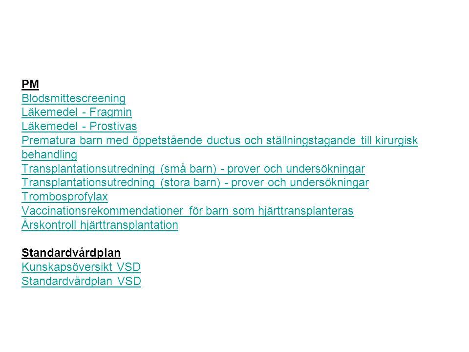 PM Blodsmittescreening Läkemedel - Fragmin Läkemedel - Prostivas Prematura barn med öppetstående ductus och ställningstagande till kirurgisk behandling Transplantationsutredning (små barn) - prover och undersökningar Transplantationsutredning (stora barn) - prover och undersökningar Trombosprofylax Vaccinationsrekommendationer för barn som hjärttransplanteras Årskontroll hjärttransplantation Standardvårdplan Kunskapsöversikt VSD Standardvårdplan VSD