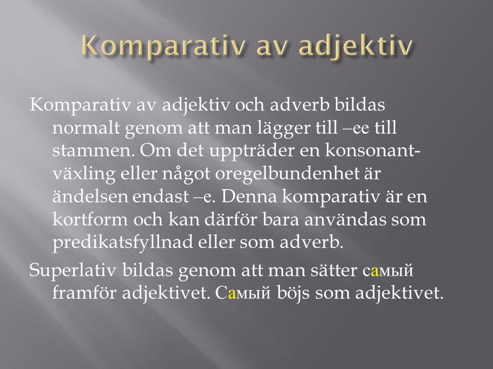 Komparativ av adjektiv och adverb bildas normalt genom att man lägger till – ее till stammen. Om det uppträder en konsonant- växling eller något orege