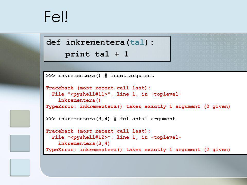 Fel! def inkrementera(tal): print tal + 1 >>> inkrementera() # inget argument Traceback (most recent call last): File