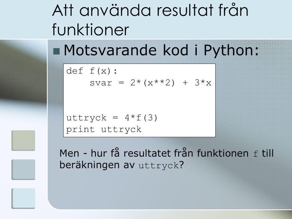 Att använda resultat från funktioner Motsvarande kod i Python: def f(x): svar = 2*(x**2) + 3*x uttryck = 4*f(3) print uttryck Men - hur få resultatet från funktionen f till beräkningen av uttryck ?