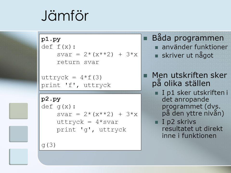 Jämför Båda programmen använder funktioner skriver ut något Men utskriften sker på olika ställen I p1 sker utskriften i det anropande programmet (dvs.