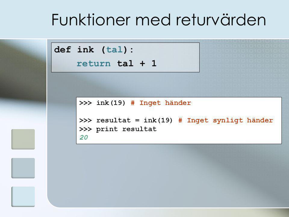 Funktioner med returvärden def ink (tal): return tal + 1 >>> ink(19) # Inget händer >>> resultat = ink(19) # Inget synligt händer >>> print resultat 20