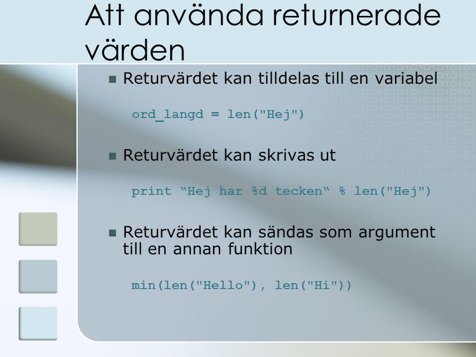 Att använda returnerade värden Returvärdet kan tilldelas till en variabel ord_langd = len( Hej ) Returvärdet kan skrivas ut print Hej har %d tecken % len( Hej ) Returvärdet kan sändas som argument till en annan funktion min(len( Hello ), len( Hi ))