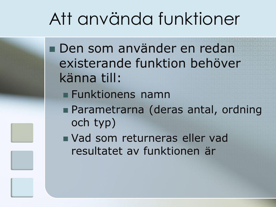 Att använda funktioner Den som använder en redan existerande funktion behöver känna till: Funktionens namn Parametrarna (deras antal, ordning och typ) Vad som returneras eller vad resultatet av funktionen är