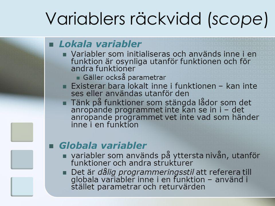 Variablers räckvidd (scope) Lokala variabler Variabler som initialiseras och används inne i en funktion är osynliga utanför funktionen och för andra funktioner Gäller också parametrar Existerar bara lokalt inne i funktionen – kan inte ses eller användas utanför den Tänk på funktioner som stängda lådor som det anropande programmet inte kan se in i – det anropande programmet vet inte vad som händer inne i en funktion Globala variabler variabler som används på yttersta nivån, utanför funktioner och andra strukturer Det är dålig programmeringsstil att referera till globala variabler inne i en funktion – använd i stället parametrar och returvärden