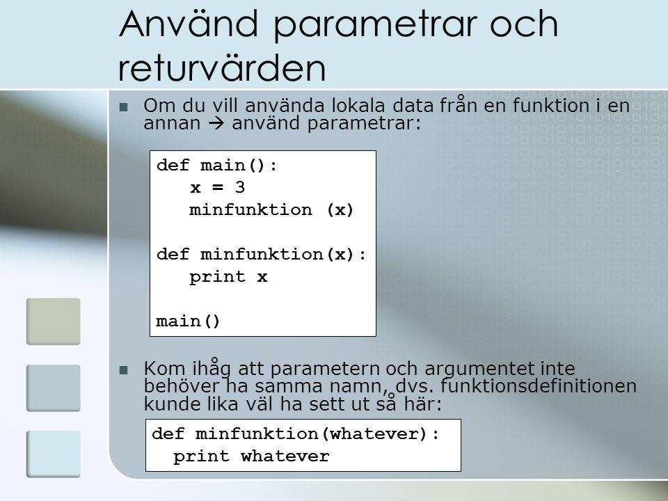 Använd parametrar och returvärden Om du vill använda lokala data från en funktion i en annan  använd parametrar: Kom ihåg att parametern och argumentet inte behöver ha samma namn, dvs.