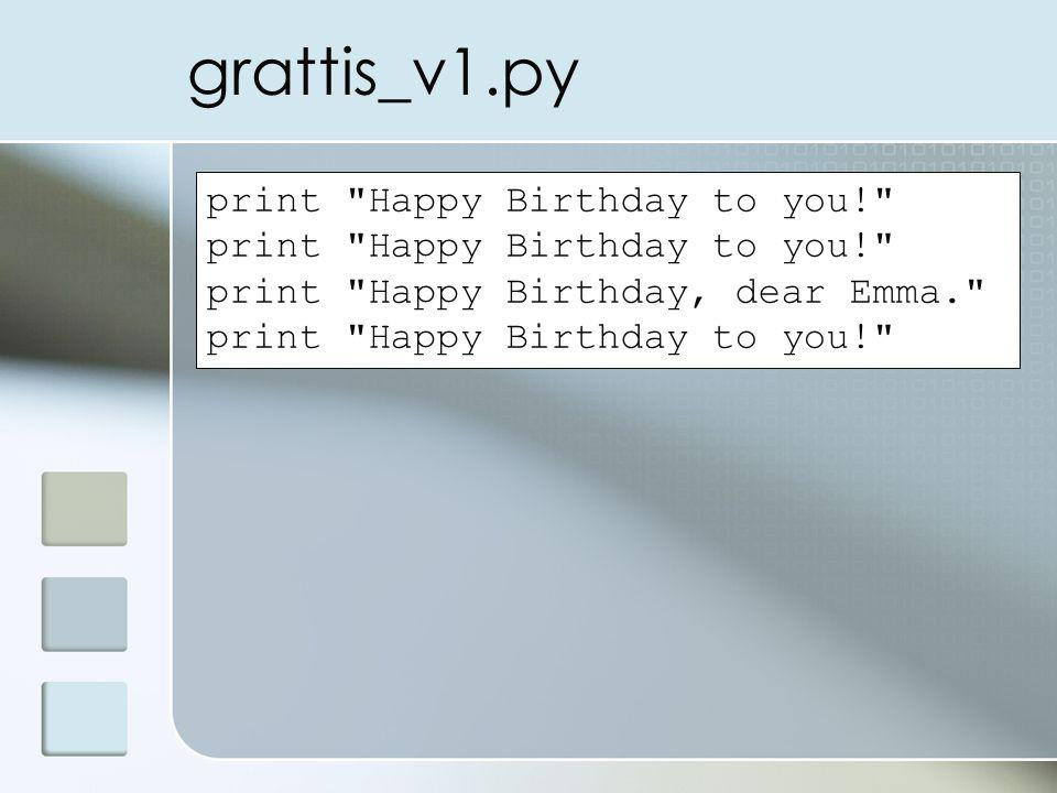 grattis_v1.py print Happy Birthday to you! print Happy Birthday, dear Emma. print Happy Birthday to you!