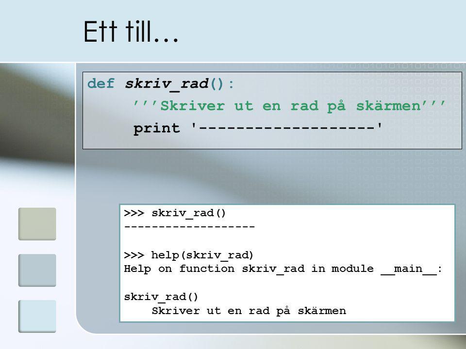 Ett till… def skriv_rad(): '''Skriver ut en rad på skärmen''' print ------------------- >>> skriv_rad() ------------------- >>> help(skriv_rad) Help on function skriv_rad in module __main__: skriv_rad() Skriver ut en rad på skärmen