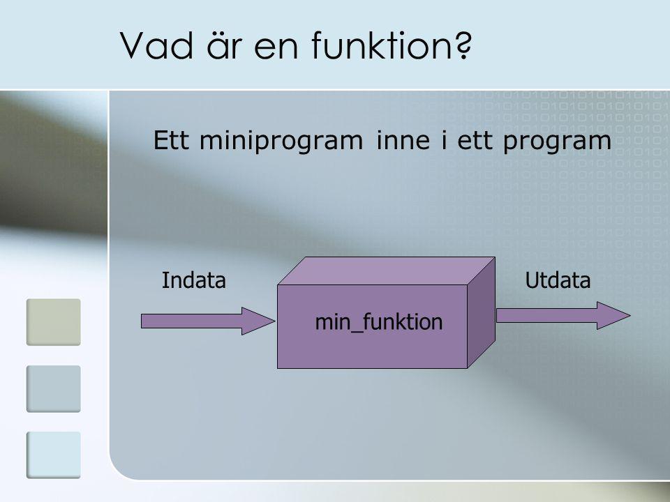 Vad är en funktion? Ett miniprogram inne i ett program min_funktion IndataUtdata