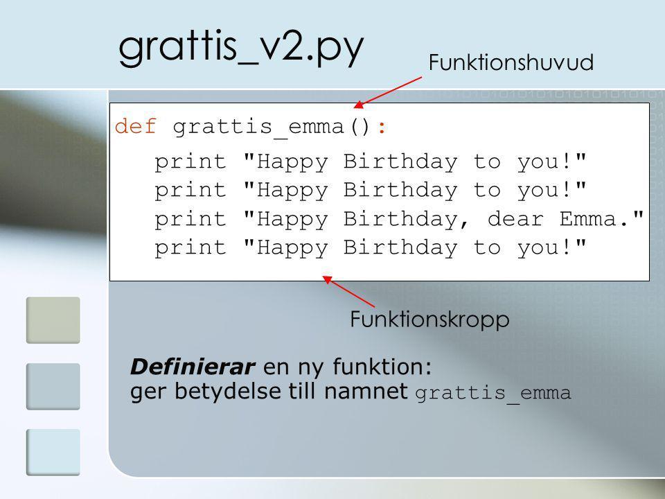 grattis_v2.py def grattis_emma(): print Happy Birthday to you! print Happy Birthday, dear Emma. print Happy Birthday to you! Funktionshuvud Funktionskropp Definierar en ny funktion: ger betydelse till namnet grattis_emma
