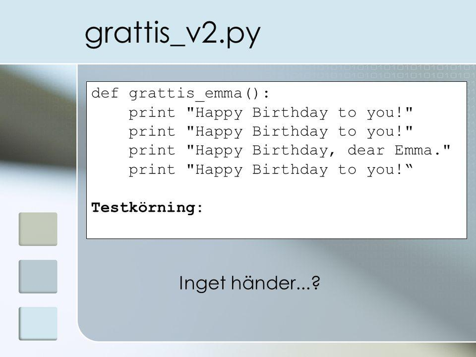 grattis_v2.py def grattis_emma(): print Happy Birthday to you! print Happy Birthday, dear Emma. print Happy Birthday to you! Testkörning: Inget händer...