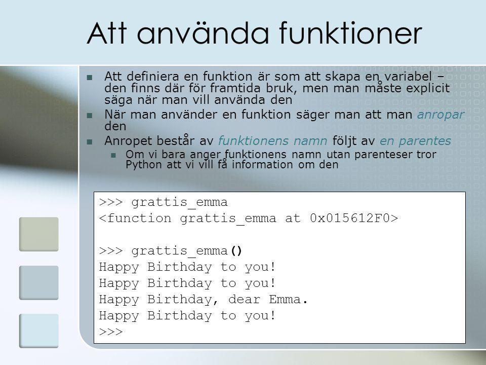 Att använda funktioner Att definiera en funktion är som att skapa en variabel – den finns där för framtida bruk, men man måste explicit säga när man vill använda den När man använder en funktion säger man att man anropar den Anropet består av funktionens namn följt av en parentes Om vi bara anger funktionens namn utan parenteser tror Python att vi vill få information om den >>> grattis_emma >>> grattis_emma() Happy Birthday to you.