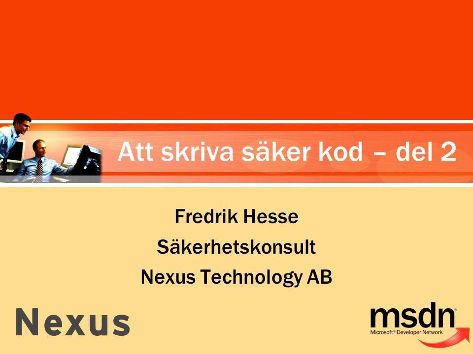 Fredrik Hesse Säkerhetskonsult Nexus Technology AB Att skriva säker kod – del 2