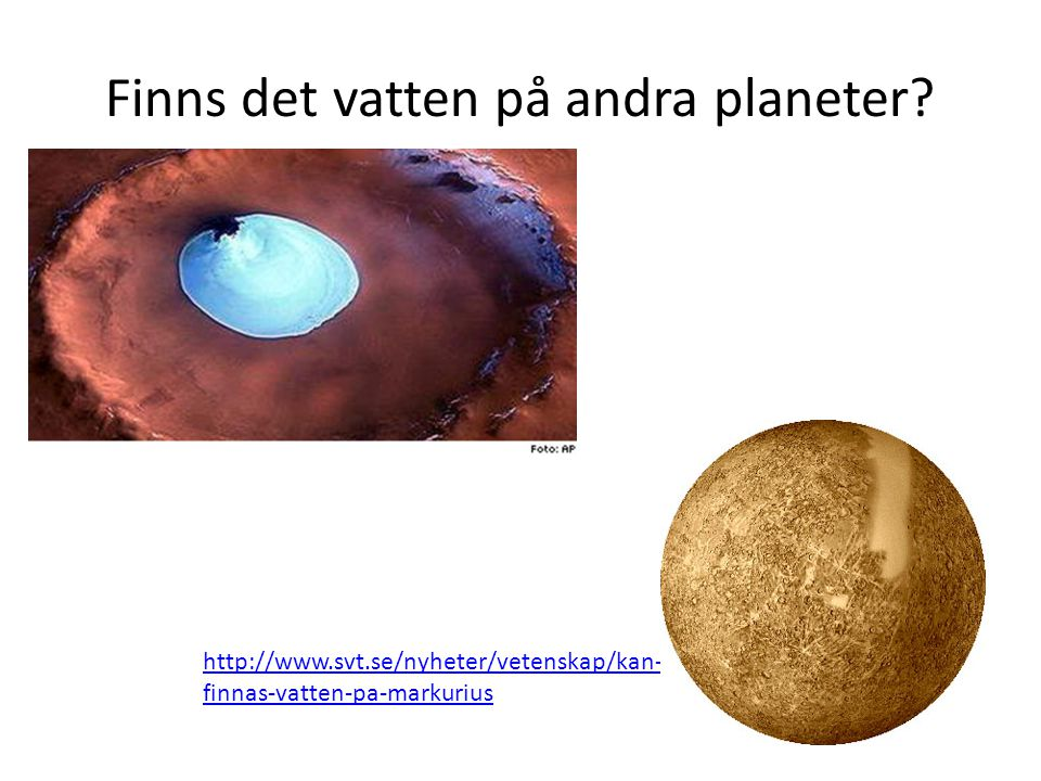 Finns det vatten på andra planeter? http://www.svt.se/nyheter/vetenskap/kan- finnas-vatten-pa-markurius