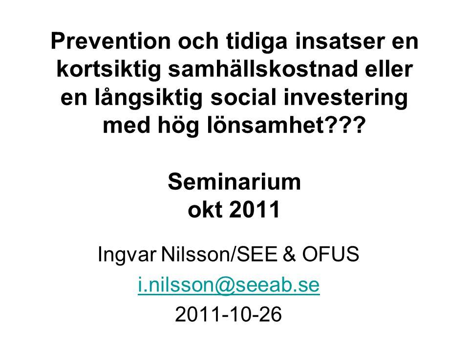Prevention och tidiga insatser en kortsiktig samhällskostnad eller en långsiktig social investering med hög lönsamhet??? Seminarium okt 2011 Ingvar Ni
