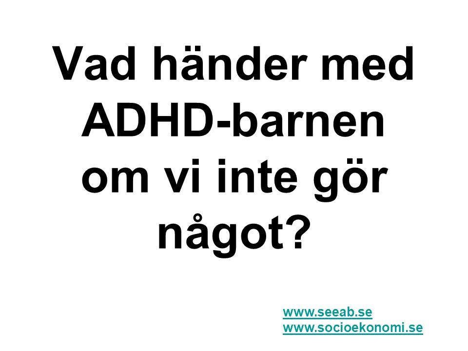 Vad händer med ADHD-barnen om vi inte gör något? www.seeab.se www.socioekonomi.se