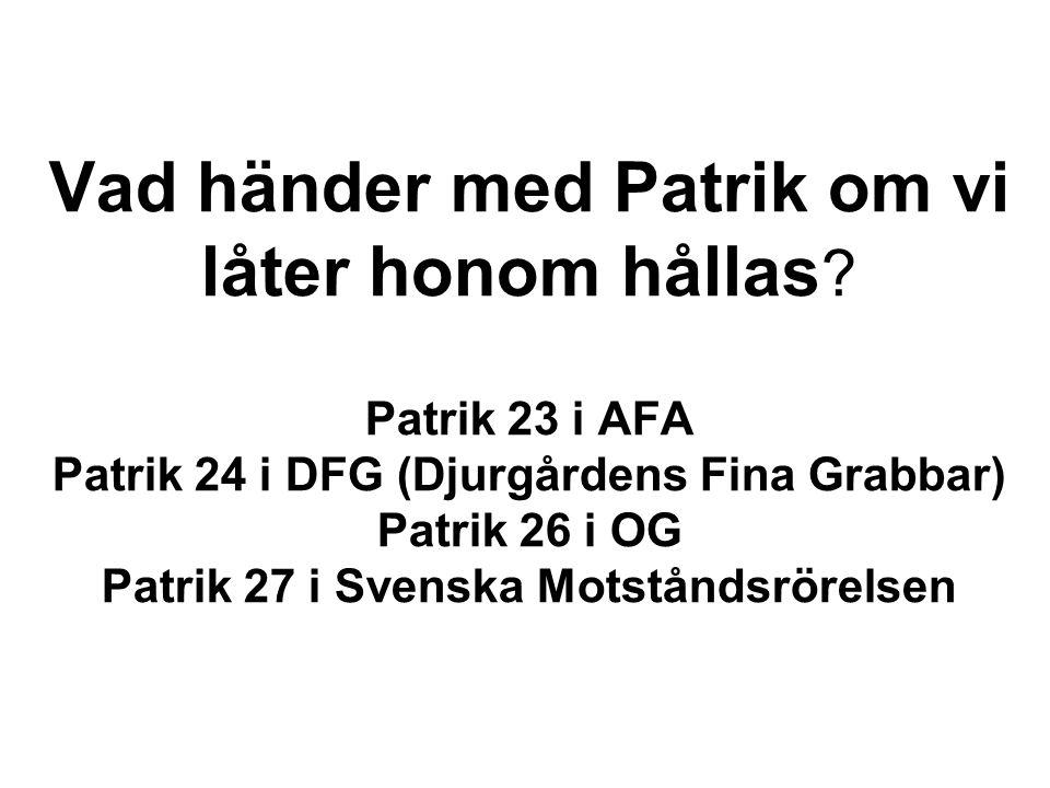 Vad händer med Patrik om vi låter honom hållas ? Patrik 23 i AFA Patrik 24 i DFG (Djurgårdens Fina Grabbar) Patrik 26 i OG Patrik 27 i Svenska Motstån