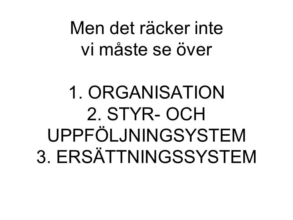 Men det räcker inte vi måste se över 1. ORGANISATION 2. STYR- OCH UPPFÖLJNINGSYSTEM 3. ERSÄTTNINGSSYSTEM