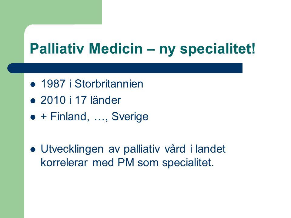 Palliativ Medicin – ny specialitet! 1987 i Storbritannien 2010 i 17 länder + Finland, …, Sverige Utvecklingen av palliativ vård i landet korrelerar me