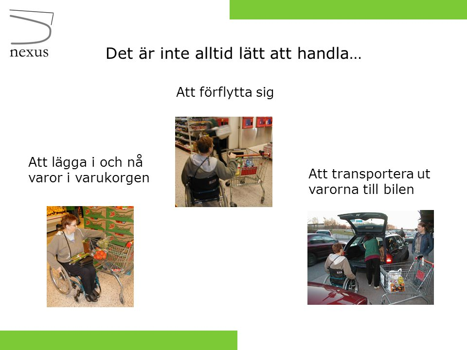 … att ta fram en kundvagn för de som har svårigheter att handla med de kundkorgar och kundvagnar som idag finns att tillgå i mataffärerna.