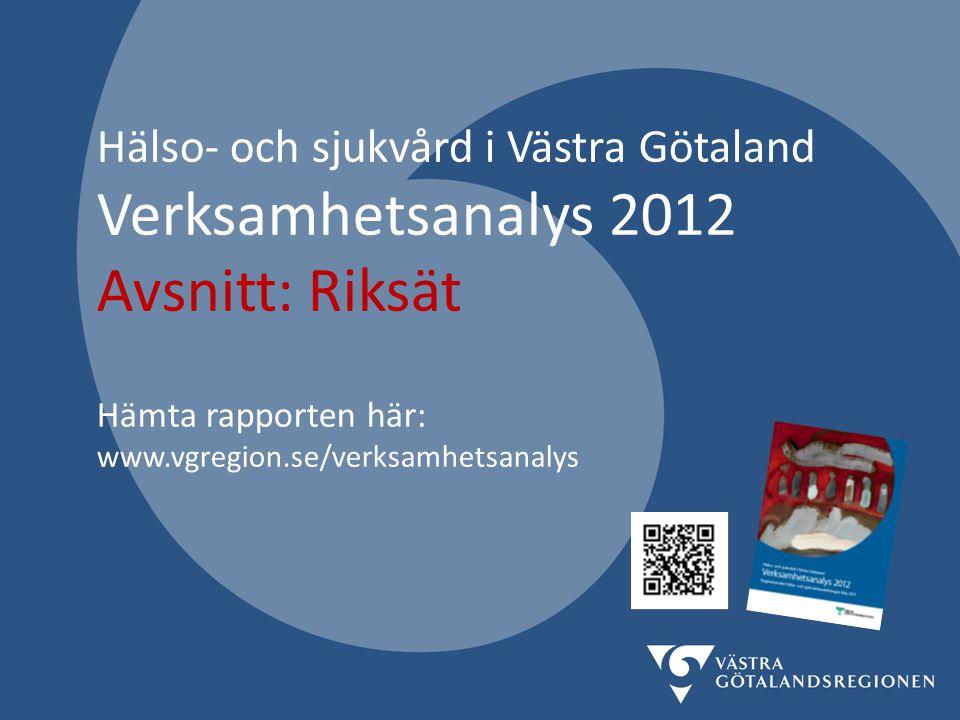 Hälso- och sjukvård i Västra Götaland Verksamhetsanalys 2012 Avsnitt: Riksät Hämta rapporten här: www.vgregion.se/verksamhetsanalys