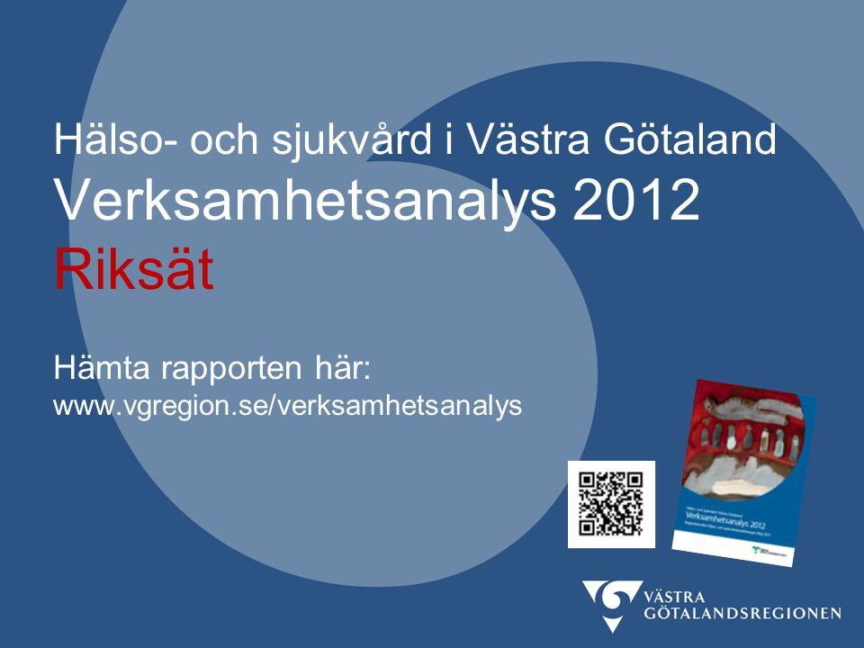 Hälso- och sjukvård i Västra Götaland Verksamhetsanalys 2012 Riksät Hämta rapporten här: www.vgregion.se/verksamhetsanalys