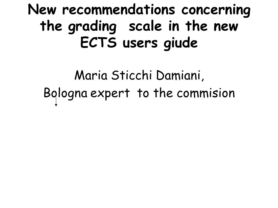 New recommendations concerning the grading scale in the new ECTS users giude Maria Sticchi Damiani, Bologna expert to the commision