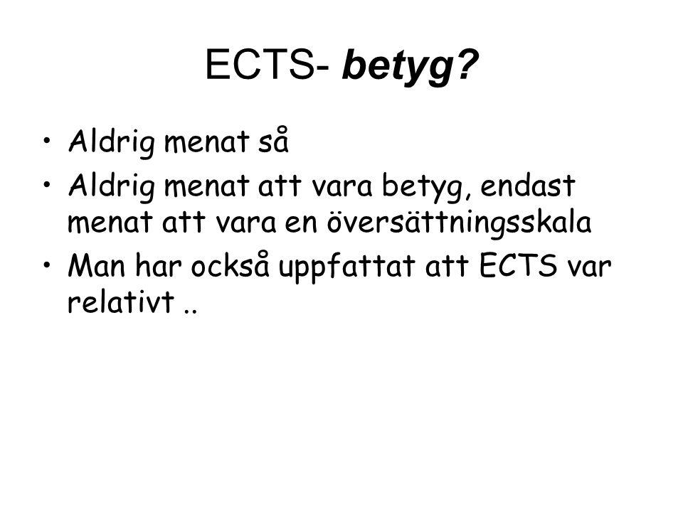 ECTS- betyg? Aldrig menat så Aldrig menat att vara betyg, endast menat att vara en översättningsskala Man har också uppfattat att ECTS var relativt..