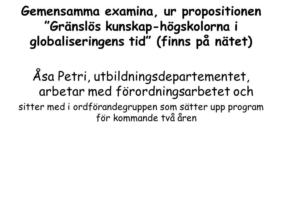 Gemensamma examina, ur propositionen Gränslös kunskap-högskolorna i globaliseringens tid (finns på nätet) Åsa Petri, utbildningsdepartementet, arbetar med förordningsarbetet och sitter med i ordförandegruppen som sätter upp program för kommande två åren