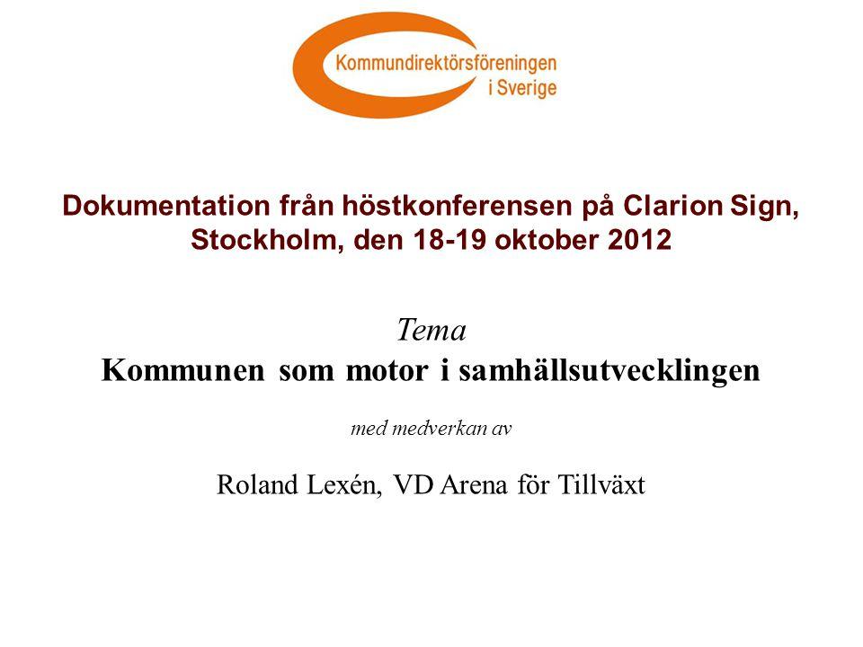 Dokumentation från höstkonferensen på Clarion Sign, Stockholm, den 18-19 oktober 2012 Tema Kommunen som motor i samhällsutvecklingen med medverkan av Roland Lexén, VD Arena för Tillväxt