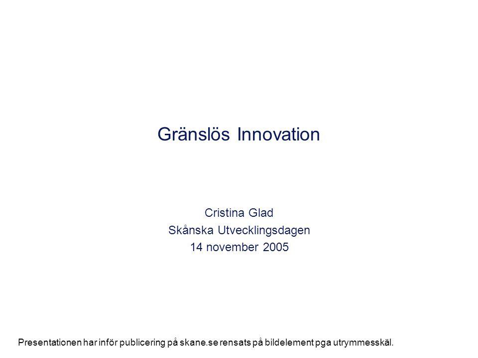 Gränslös Innovation Cristina Glad Skånska Utvecklingsdagen 14 november 2005 Presentationen har inför publicering på skane.se rensats på bildelement pg