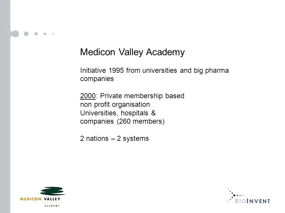 Medicon Valley Academy Initiative 1995 from universities and big pharma companies 2000: Private membership based non profit organisation Universities, hospitals & companies (260 members) 2 nations – 2 systems