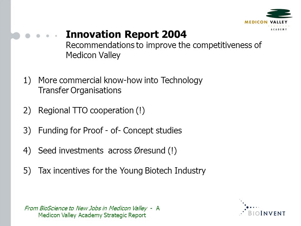 1)More commercial know-how into Technology Transfer Organisations 2) Regional TTO cooperation (!) 3) Funding for Proof - of- Concept studies 4) Seed investments across Øresund (!) 5) Tax incentives for the Young Biotech Industry From BioScience to New Jobs in Medicon Valley - A Medicon Valley Academy Strategic Report Innovation Report 2004 Recommendations to improve the competitiveness of Medicon Valley