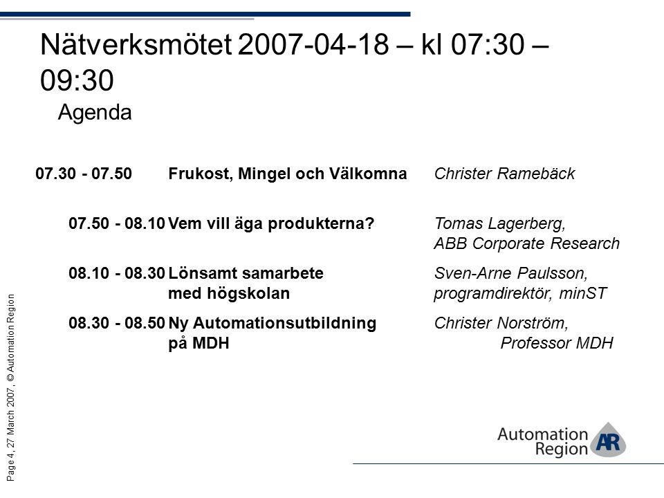 Page 4, 27 March 2007, © Automation Region Nätverksmötet 2007-04-18 – kl 07:30 – 09:30 Agenda 07.30 - 07.50Frukost, Mingel och VälkomnaChrister Ramebäck 07.50 - 08.10Vem vill äga produkterna Tomas Lagerberg, ABB Corporate Research 08.10 - 08.30Lönsamt samarbete Sven-Arne Paulsson, med högskolanprogramdirektör, minST 08.30 - 08.50Ny Automationsutbildning Christer Norström, på MDH Professor MDH
