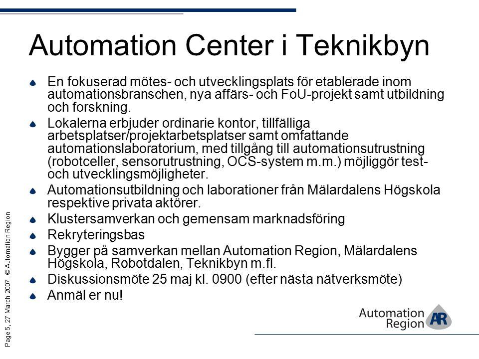 Page 5, 27 March 2007, © Automation Region Automation Center i Teknikbyn En fokuserad mötes- och utvecklingsplats för etablerade inom automationsbranschen, nya affärs- och FoU-projekt samt utbildning och forskning.