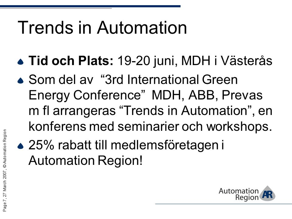 Page 7, 27 March 2007, © Automation Region Trends in Automation Tid och Plats: 19-20 juni, MDH i Västerås Som del av 3rd International Green Energy Conference MDH, ABB, Prevas m fl arrangeras Trends in Automation , en konferens med seminarier och workshops.