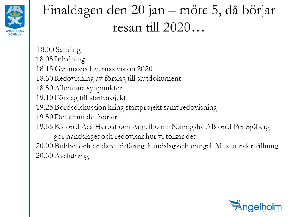 Finaldagen den 20 jan – möte 5, då börjar resan till 2020… 18.00 Samling 18.05 Inledning 18.15 Gymnasieelevernas vision 2020 18.30 Redovisning av förslag till slutdokument 18.50 Allmänna synpunkter 19.10 Förslag till startprojekt 19.25 Bordsdiskussion kring startprojekt samt redovisning 19.50 Det är nu det börjar 19.55 Ks-ordf Åsa Herbst och Ängelholms Näringsliv AB ordf Per Sjöberg gör handslaget och redovisar hur vi tolkar det 20.00 Bubbel och enklare förtäring, handslag och mingel.
