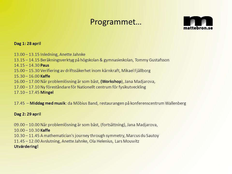 Programmet… Dag 1: 28 april 13.00 – 13.15 Inledning, Anette Jahnke 13.15 – 14.15 Beräkningsverktyg på högskolan & gymnasieskolan, Tommy Gustafsson 14.15 – 14.30 Paus 15.00 – 15.30 Verifiering av driftssäkerhet inom kärnkraft, Mikael Fjällborg 15.30 – 16.00 Kaffe 16.00 – 17.00 När problemlösning är som bäst, (Workshop), Jana Madjarova, 17.00 – 17.10 Ny föreståndare för Nationellt centrum för fysikutveckling 17.10 – 17.45 Mingel 17.45 – Middag med musik: da Möbius Band, restaurangen på konferenscentrum Wallenberg Dag 2: 29 april 09.00 – 10.00 När problemlösning är som bäst, (fortsättning), Jana Madjarova, 10.00 – 10.30 Kaffe 10.30 – 11.45 A mathematician s journey through symmetry, Marcus du Sautoy 11.45 – 12.00 Avslutning, Anette Jahnke, Ola Helenius, Lars Mouwitz Utvärdering!